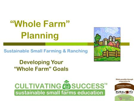 """Whole Farm"" Planning Sustainable Small Farming & Ranching Developing Your ""Whole Farm"" Goals."