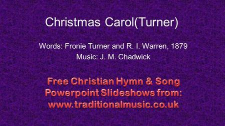 Christmas Carol(Turner) Words: Fronie Turner and R. I. Warren, 1879 Music: J. M. Chadwick.