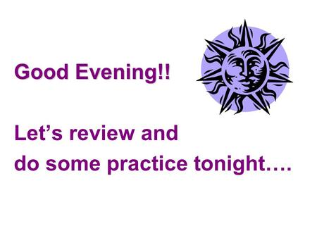 Good Evening!! Let's review and do some practice tonight….
