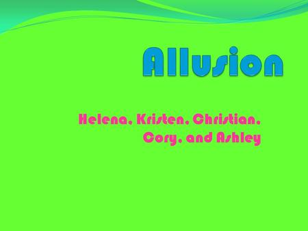 Helena, Kristen, Christian, Cory, and Ashley. Definition An allusion is a reference to a well-known person, place, event, literary work, or work of art.