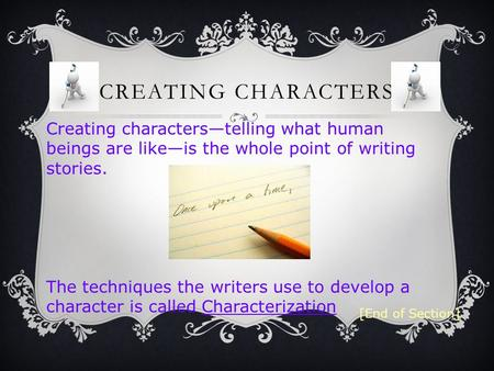 Creating characters—telling what human beings are like—is the whole point of writing stories. The techniques the writers use to develop a character is.