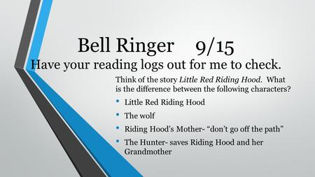 Bell Ringer9/15 Have your reading logs out for me to check. Think of the story Little Red Riding Hood. What is the difference between the following characters?