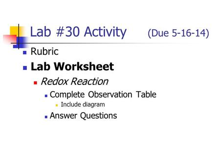 Lab #30 Activity (Due 5-16-14) Rubric Lab Worksheet Redox Reaction Complete Observation Table Include diagram Answer Questions.