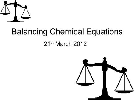 Balancing Chemical Equations 21 st March 2012. Learning Objectives Recall the symbols for certain elements (Level 4) Describe the importance of balancing.