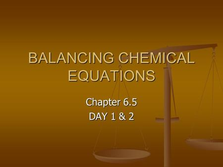 BALANCING CHEMICAL EQUATIONS Chapter 6.5 DAY 1 & 2.