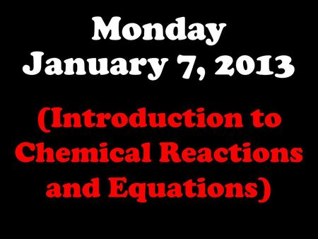 Monday January 7, 2013 (Introduction to Chemical Reactions and Equations)