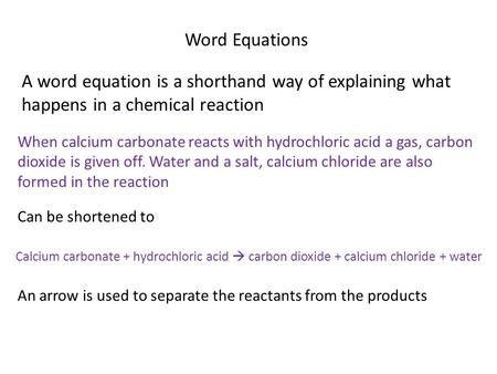 Word Equations A word equation is a shorthand way of explaining what happens in a chemical reaction When calcium carbonate reacts with hydrochloric acid.