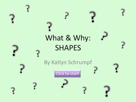What & Why: SHAPES By Katlyn Schrumpf Click to start.