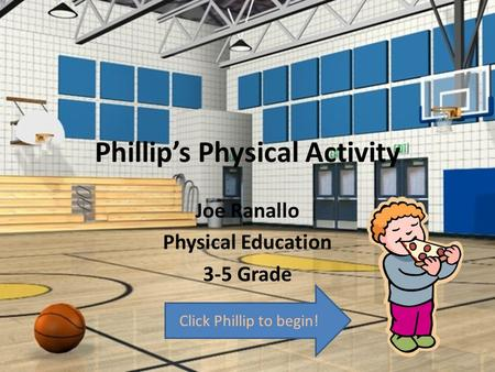 Phillip's Physical Activity Joe Ranallo Physical Education 3-5 Grade Click Phillip to begin!