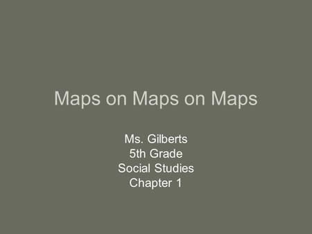 Maps on Maps on Maps Ms. Gilberts 5th Grade Social Studies Chapter 1.