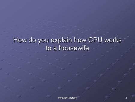 1Module 6: Storage How do you explain how CPU works to a housewife.