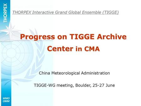 THORPEX Interactive Grand Global Ensemble (TIGGE) China Meteorological Administration TIGGE-WG meeting, Boulder, 25-27 June Progress on TIGGE Archive Center.