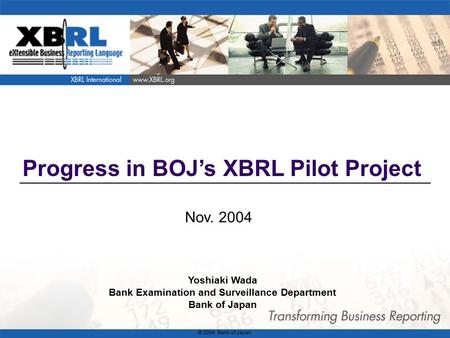1 Progress in BOJ's XBRL Pilot Project Nov. 2004 Yoshiaki Wada Bank Examination and Surveillance Department Bank of Japan © 2004 Bank of Japan.