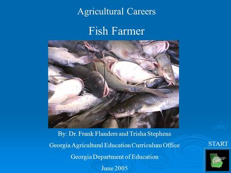Agricultural Careers Fish Farmer By: Dr. Frank Flanders and Trisha Stephens Georgia Agricultural Education Curriculum Office Georgia Department of Education.