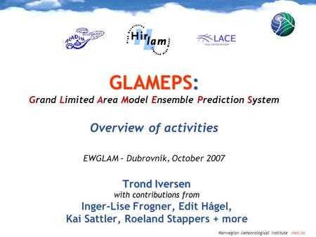 Norwegian Meteorological Institute met.no GLAMEPS: GLAMEPS GLAMEPS: Grand Limited Area Model Ensemble Prediction System Overview of activities EWGLAM –
