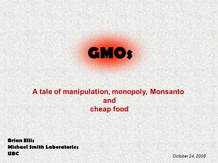 GMOs A tale of manipulation, monopoly, Monsanto and cheap food Brian Ellis Michael Smith Laboratories UBC October 24, 2008.