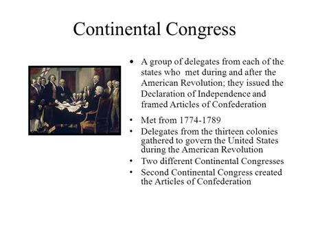 Continental Congress  A group of delegates from each of the states who met during and after the American Revolution; they issued the Declaration of Independence.