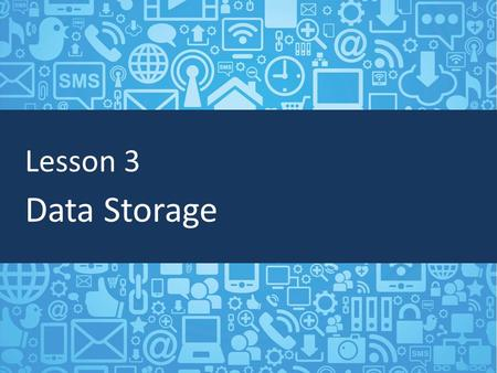 Lesson 3 Data Storage. Objectives Define data storage Identify the difference between short-term and long-term data storage Understand cloud storage and.