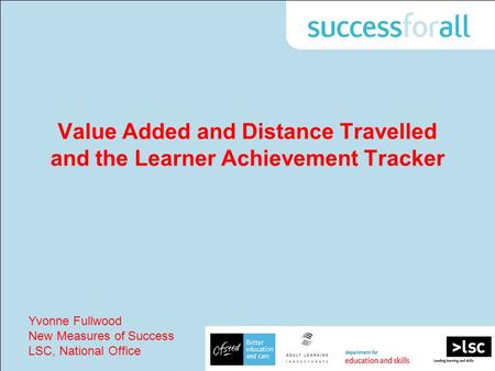Value Added and Distance Travelled and the Learner Achievement Tracker Yvonne Fullwood New Measures of Success LSC, National Office.