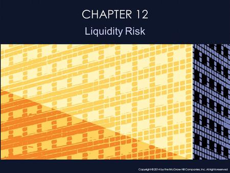 CHAPTER 12 Liquidity Risk Copyright © 2014 by the McGraw-Hill Companies, Inc. All rights reserved.