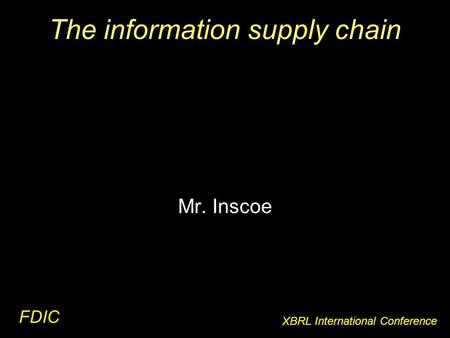 The information supply chain FDIC XBRL International Conference Mr. Inscoe.