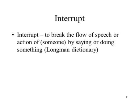 Interrupt Interrupt – to break the flow of speech or action of (someone) by saying or doing something (Longman dictionary) 1.