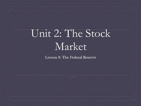 Unit 2: The Stock Market Lesson 8: The Federal Reserve.