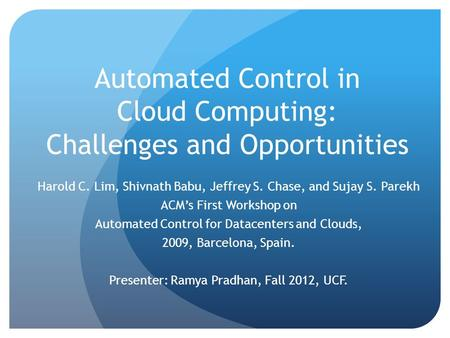 Automated Control in Cloud Computing: Challenges and Opportunities Harold C. Lim, Shivnath Babu, Jeffrey S. Chase, and Sujay S. Parekh ACM's First Workshop.