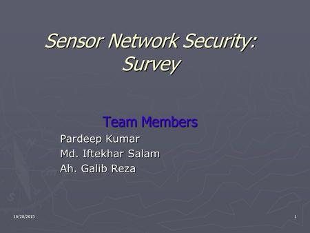 Sensor Network Security: Survey Team Members Pardeep Kumar Md. Iftekhar Salam Ah. Galib Reza 110/28/2015.