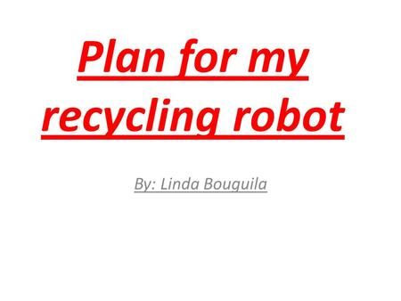 Plan for my recycling robot By: Linda Bouguila Gather the materials (1) The materials needed to make this product are: 1.Main parts : Body made from.
