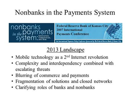 Nonbanks in the Payments System 2013 Landscape Mobile technology as a 2 nd Internet revolution Complexity and interdependency combined with escalating.
