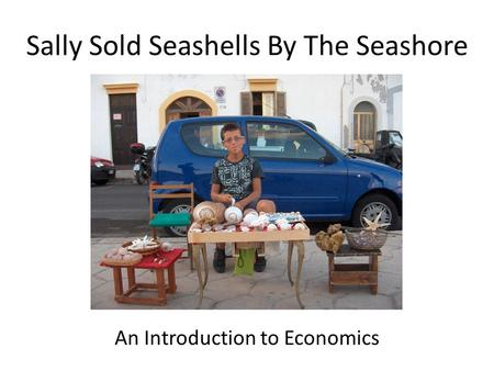 Sally Sold Seashells By The Seashore An Introduction to Economics.