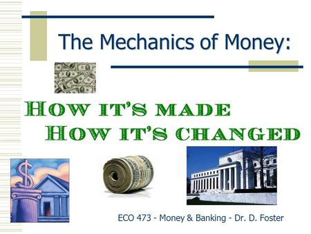 The Mechanics of Money: ECO 473 - Money & Banking - Dr. D. Foster.