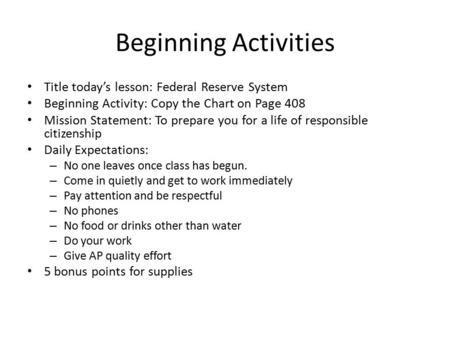 Beginning Activities Title today's lesson: Federal Reserve System Beginning Activity: Copy the Chart on Page 408 Mission Statement: To prepare you for.