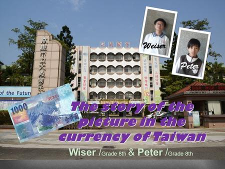 The story of the picture in the currency of Taiwan Weiser Peter Wiser / Grade 8th & Peter / Grade 8th.