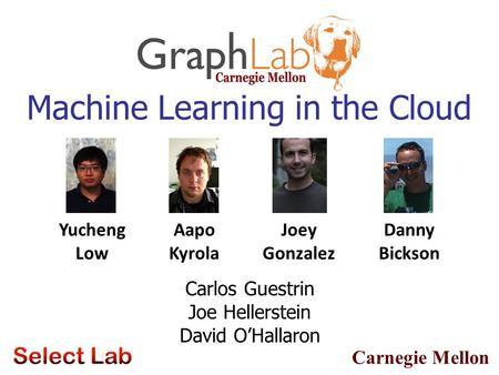 Carnegie Mellon Machine Learning in the Cloud Yucheng Low Aapo Kyrola Danny Bickson Joey Gonzalez Carlos Guestrin Joe Hellerstein David O'Hallaron.