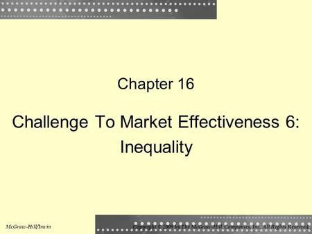 Chapter 16 Challenge To Market Effectiveness 6: Inequality McGraw-Hill/IrwinCopyright © 2009 by The McGraw-Hill Companies, Inc. All Rights Reserved.