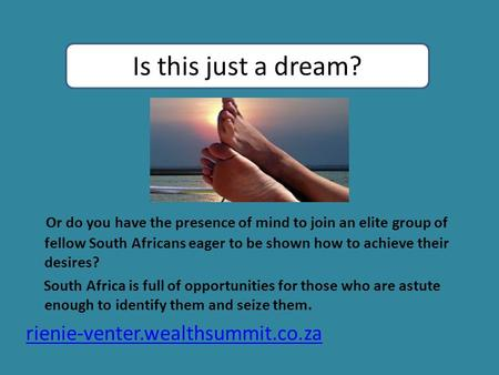 Or do you have the presence of mind to join an elite group of fellow South Africans eager to be shown how to achieve their desires? South Africa is full.