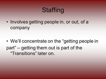 "Staffing Involves getting people in, or out, of a company We'll concentrate on the ""getting people in part"" – getting them out is part of the ""Transitions"""