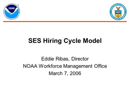 SES Hiring Cycle Model Eddie Ribas, Director NOAA Workforce Management Office March 7, 2006.