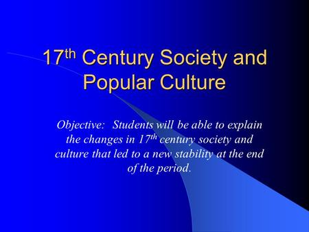 17 th Century Society and Popular Culture Objective: Students will be able to explain the changes in 17 th century society and culture that led to a new.