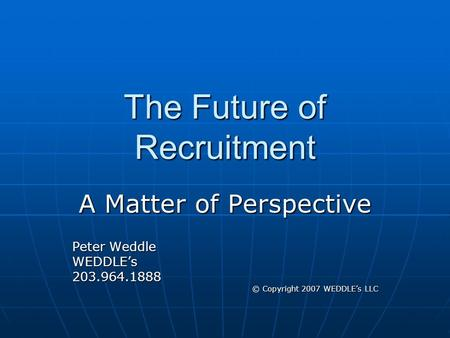 The Future of Recruitment A Matter of Perspective Peter Weddle WEDDLE's203.964.1888 © Copyright 2007 WEDDLE's LLC.