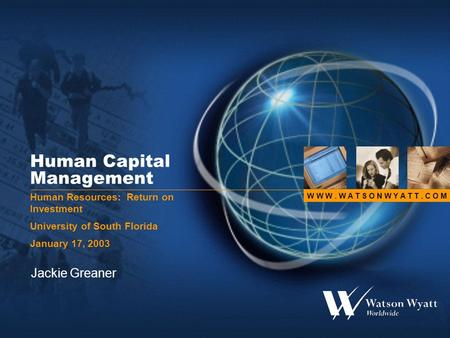 W W W. W A T S O N W Y A T T. C O M Human Capital Management Human Resources: Return on Investment University of South Florida January 17, 2003 Jackie.
