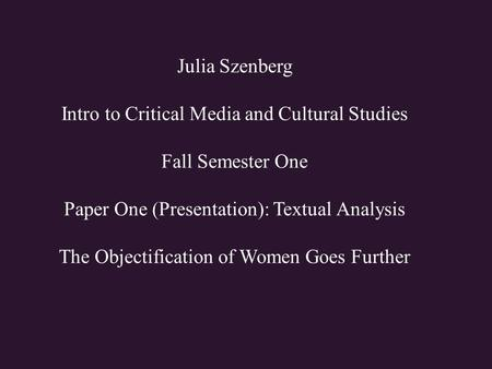 Julia Szenberg Intro to Critical Media and Cultural Studies Fall Semester One Paper One (Presentation): Textual Analysis The Objectification of Women Goes.