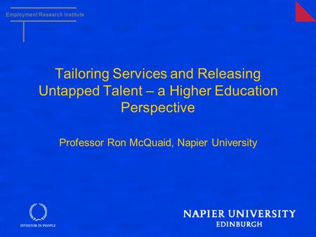Employment Research Institute Tailoring Services and Releasing Untapped Talent – a Higher Education Perspective Professor Ron McQuaid, Napier University.