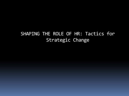 SHAPING THE ROLE OF HR: Tactics for Strategic Change.
