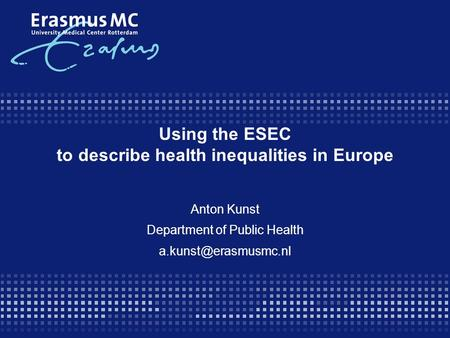 Using the ESEC to describe health inequalities in Europe Anton Kunst Department of Public Health