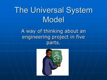 The Universal System Model A way of thinking about an engineering project in five parts.