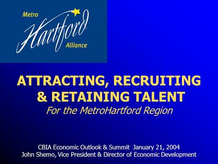 CBIA Economic Outlook & Summit January 21, 2004 John Shemo, Vice President & Director of Economic Development ATTRACTING, RECRUITING & RETAINING TALENT.