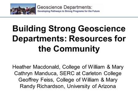 Building Strong Geoscience Departments: Resources for the Community Heather Macdonald, College of William & Mary Cathryn Manduca, SERC at Carleton College.